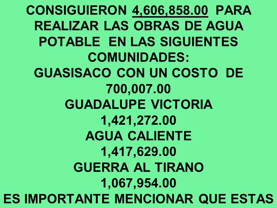 POR GESTIONES DE MI GOBIERNO EN ESTE SEGUNDO AÑO QUE INFORMO SE CONSIGUIERON 4,606,858.00 PARA REALIZAR LAS OBRAS DE AGUA POTABLE EN LAS SIGUIENTES CO