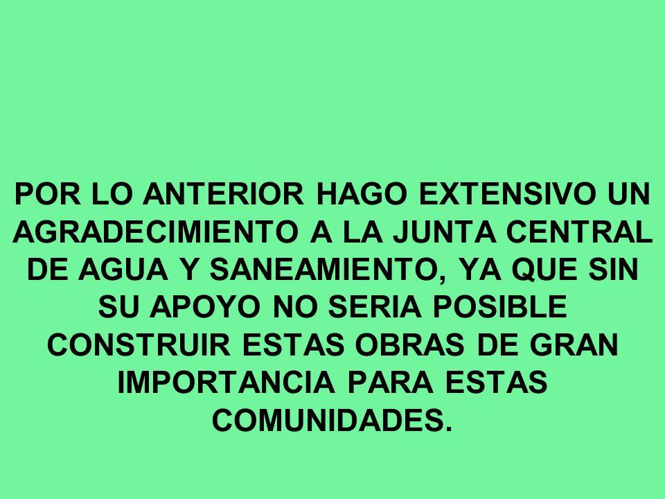POR LO ANTERIOR HAGO EXTENSIVO UN AGRADECIMIENTO A LA JUNTA CENTRAL DE AGUA Y SANEAMIENTO, YA QUE SIN SU APOYO NO SERIA POSIBLE CONSTRUIR ESTAS OBRAS