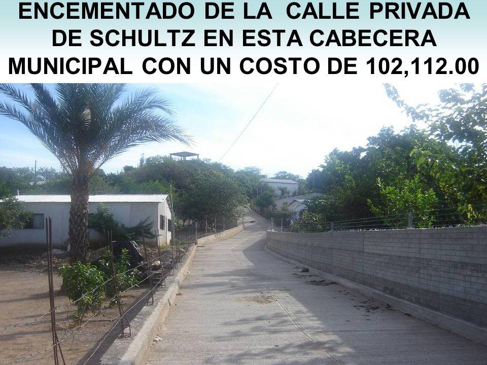 ENCEMENTADO DE LA CALLE PRIVADA DE SCHULTZ EN ESTA CABECERA MUNICIPAL CON UN COSTO DE 102,112.00