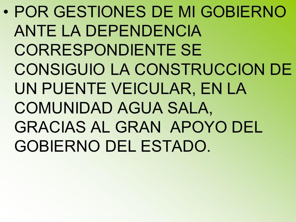 POR GESTIONES DE MI GOBIERNO ANTE LA DEPENDENCIA CORRESPONDIENTE SE CONSIGUIO LA CONSTRUCCION DE UN PUENTE VEICULAR, EN LA COMUNIDAD AGUA SALA, GRACIA