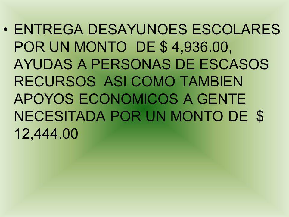 ENTREGA DESAYUNOES ESCOLARES POR UN MONTO DE $ 4,936.00, AYUDAS A PERSONAS DE ESCASOS RECURSOS ASI COMO TAMBIEN APOYOS ECONOMICOS A GENTE NECESITADA P