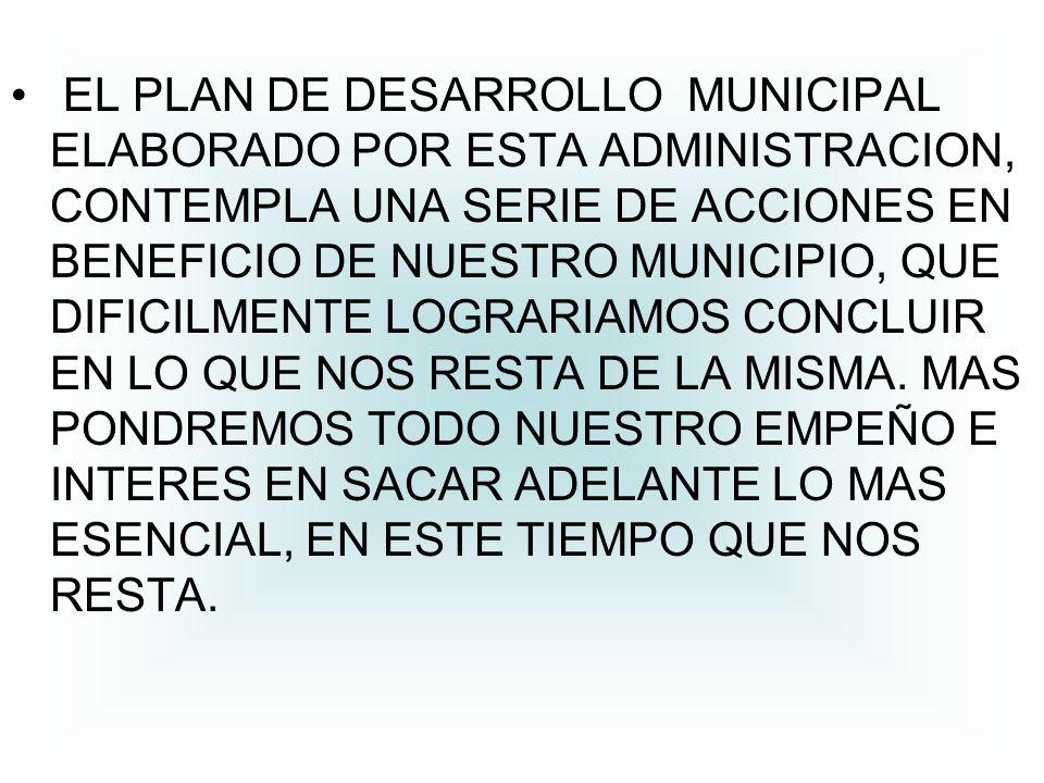 EL PLAN DE DESARROLLO MUNICIPAL ELABORADO POR ESTA ADMINISTRACION, CONTEMPLA UNA SERIE DE ACCIONES EN BENEFICIO DE NUESTRO MUNICIPIO, QUE DIFICILMENTE