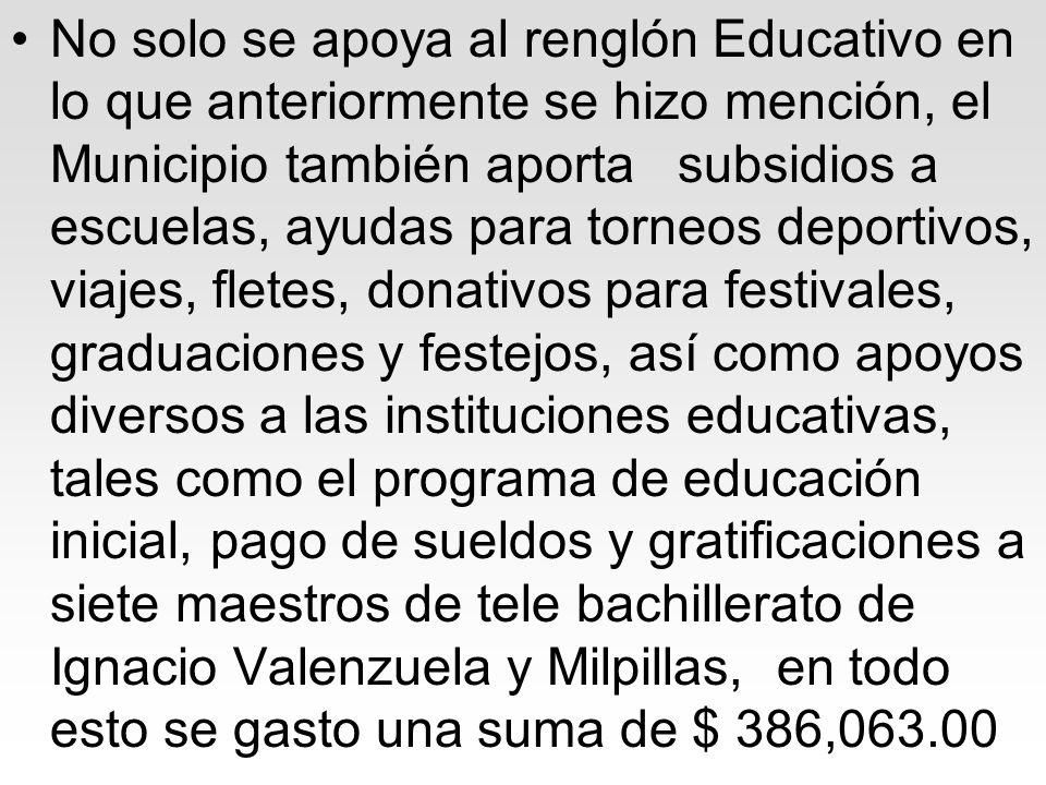 No solo se apoya al renglón Educativo en lo que anteriormente se hizo mención, el Municipio también aporta subsidios a escuelas, ayudas para torneos d