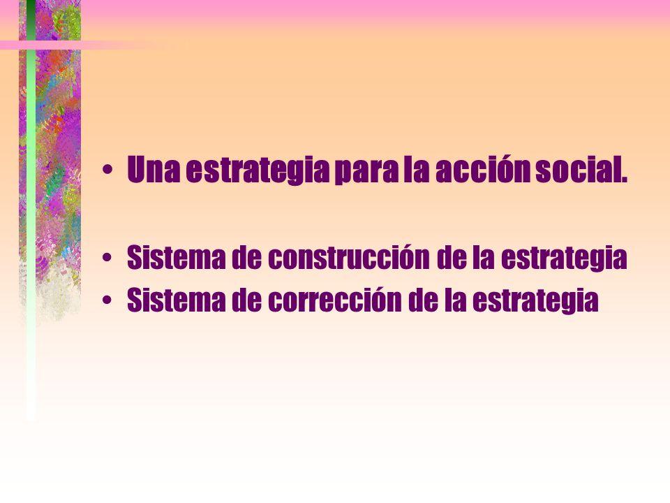 Una estrategia para la acción social. Sistema de construcción de la estrategia Sistema de corrección de la estrategia