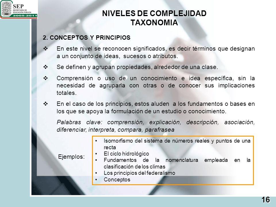 NIVELES DE COMPLEJIDAD TAXONOMIA 2. CONCEPTOS Y PRINCIPIOS En este nivel se reconocen significados, es decir términos que designan a un conjunto de id