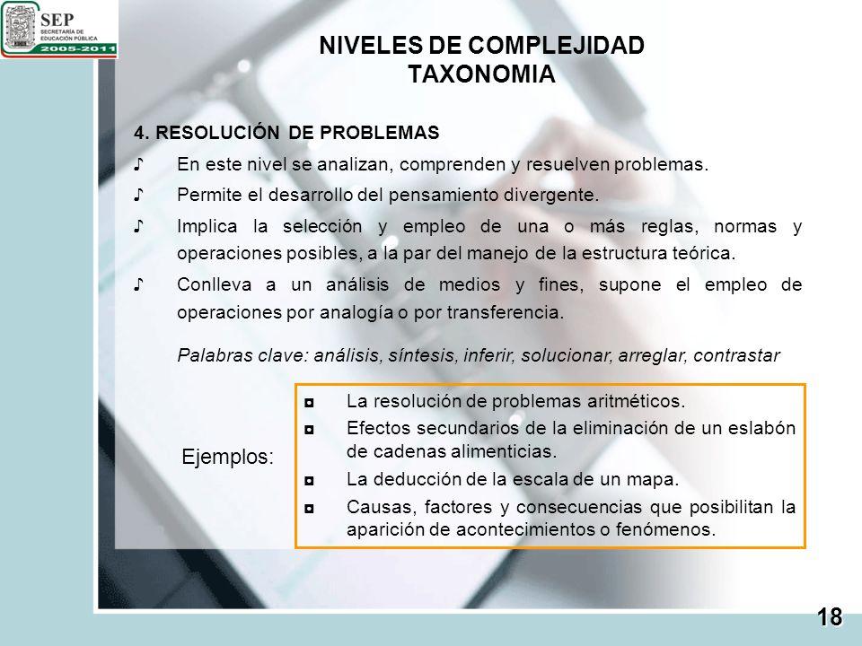NIVELES DE COMPLEJIDAD TAXONOMIA 18 4. RESOLUCIÓN DE PROBLEMAS En este nivel se analizan, comprenden y resuelven problemas. Permite el desarrollo del