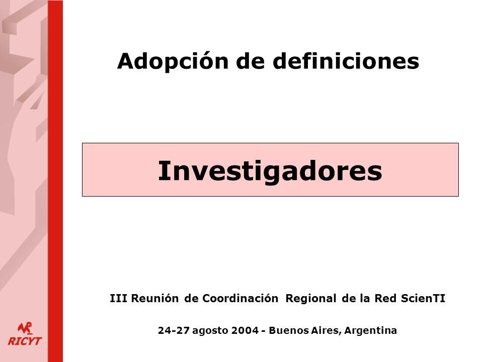 Adopción de definiciones Investigadores III Reunión de Coordinación Regional de la Red ScienTI 24-27 agosto 2004 - Buenos Aires, Argentina