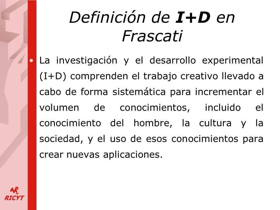 Definición de I+D en Frascati La investigación y el desarrollo experimental (I+D) comprenden el trabajo creativo llevado a cabo de forma sistemática para incrementar el volumen de conocimientos, incluido el conocimiento del hombre, la cultura y la sociedad, y el uso de esos conocimientos para crear nuevas aplicaciones.