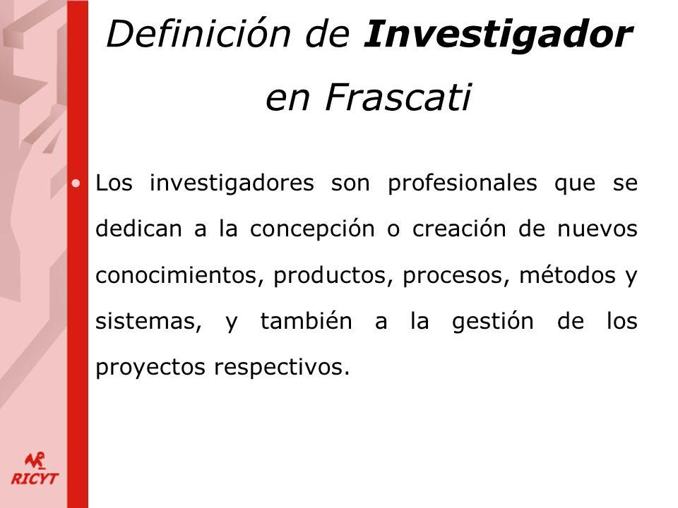 Definición de Investigador en Frascati Los investigadores son profesionales que se dedican a la concepción o creación de nuevos conocimientos, productos, procesos, métodos y sistemas, y también a la gestión de los proyectos respectivos.
