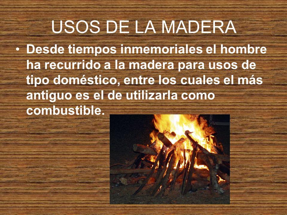 USOS DE LA MADERA Desde tiempos inmemoriales el hombre ha recurrido a la madera para usos de tipo doméstico, entre los cuales el más antiguo es el de utilizarla como combustible.