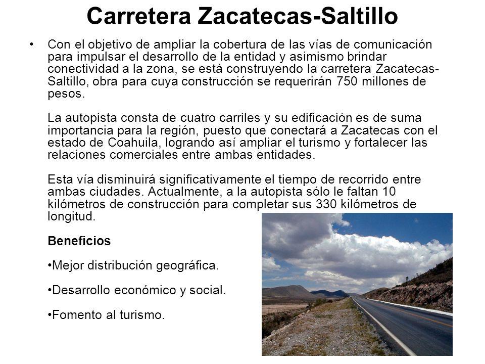 Carretera Zacatecas-Saltillo Con el objetivo de ampliar la cobertura de las vías de comunicación para impulsar el desarrollo de la entidad y asimismo