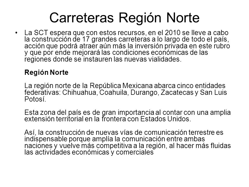Carreteras Región Norte La SCT espera que con estos recursos, en el 2010 se lleve a cabo la construcción de 17 grandes carreteras a lo largo de todo e