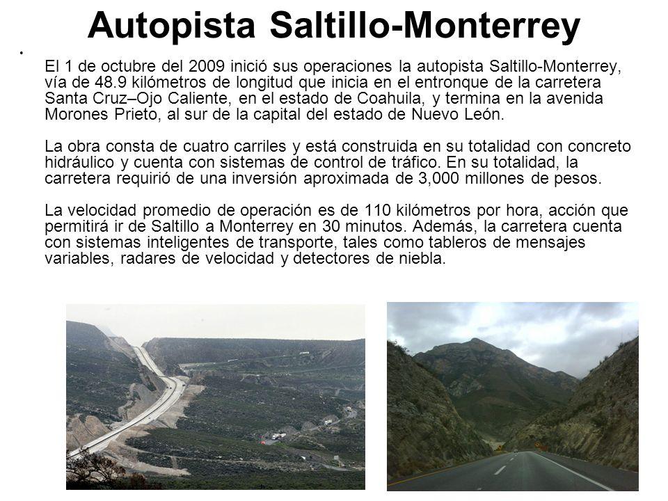 Autopista Saltillo-Monterrey El 1 de octubre del 2009 inició sus operaciones la autopista Saltillo-Monterrey, vía de 48.9 kilómetros de longitud que i