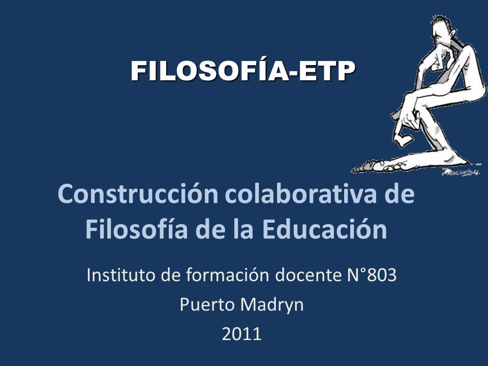 Construcción colaborativa de Filosofía de la Educación Instituto de formación docente N°803 Puerto Madryn 2011 FILOSOFÍA-ETP