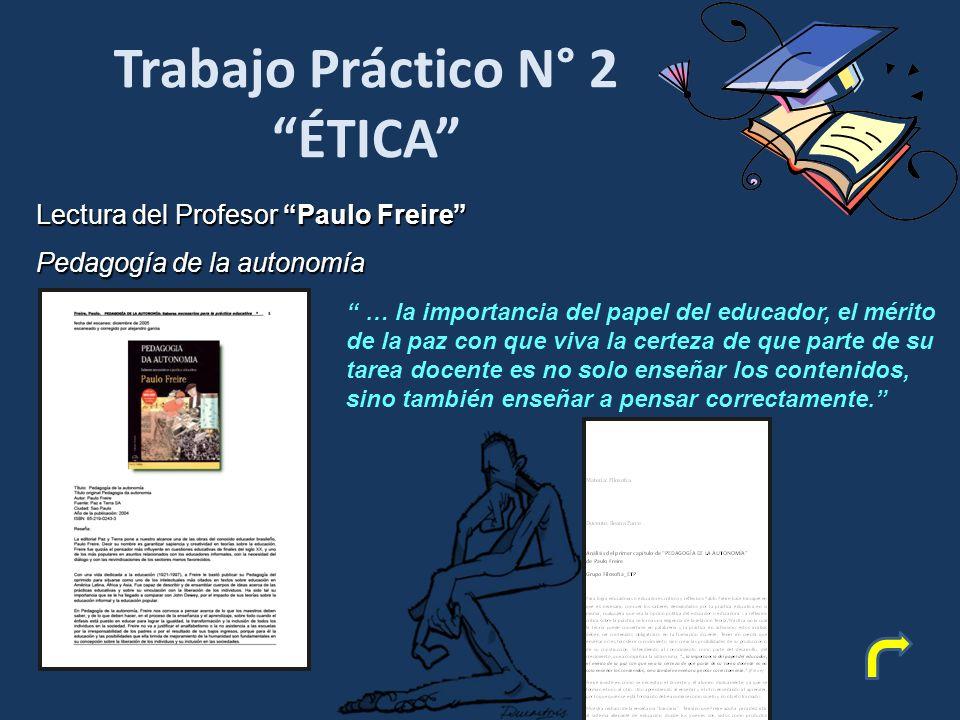 Trabajo Práctico N° 2 ÉTICA Lectura del Profesor Paulo Freire Pedagogía de la autonomía … la importancia del papel del educador, el mérito de la paz con que viva la certeza de que parte de su tarea docente es no solo enseñar los contenidos, sino también enseñar a pensar correctamente.