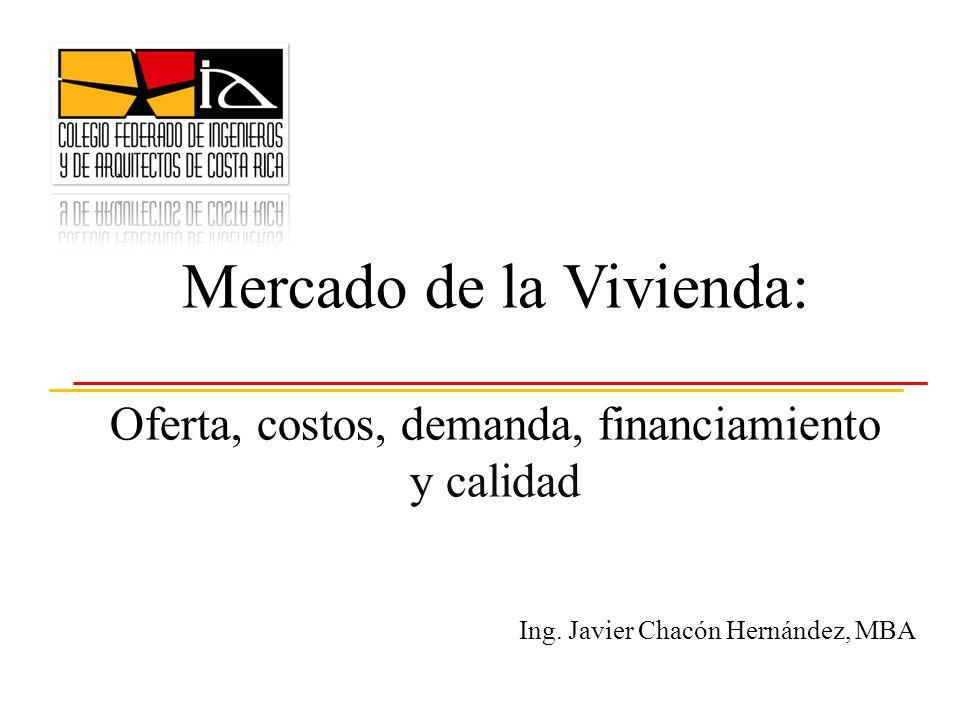 Ing. Javier Chacón Hernández, MBA Mercado de la Vivienda: Oferta, costos, demanda, financiamiento y calidad