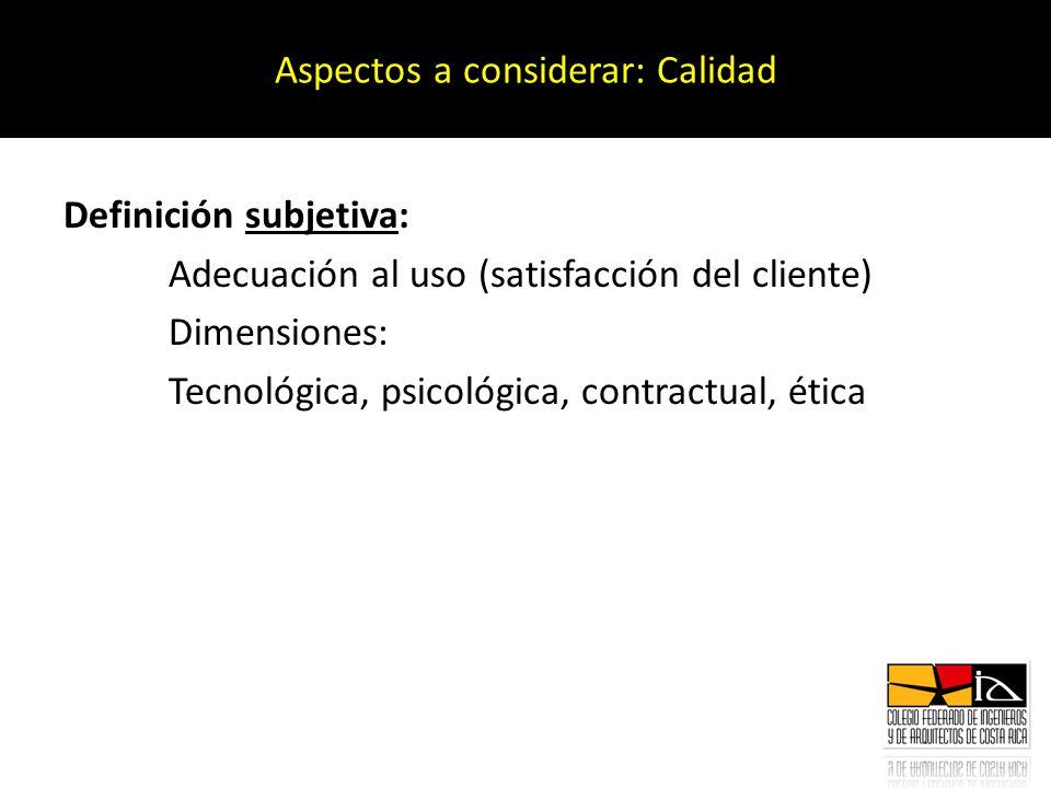 Definición subjetiva: Adecuación al uso (satisfacción del cliente) Dimensiones: Tecnológica, psicológica, contractual, ética Aspectos a considerar: Ca