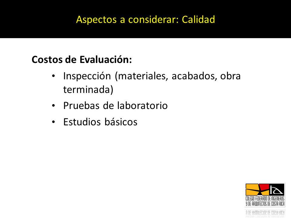 Costos de Evaluación: Inspección (materiales, acabados, obra terminada) Pruebas de laboratorio Estudios básicos Aspectos a considerar: Calidad