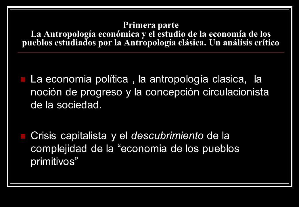 Primera parte La Antropología económica y el estudio de la economía de los pueblos estudiados por la Antropología clásica. Un análisis crítico La econ
