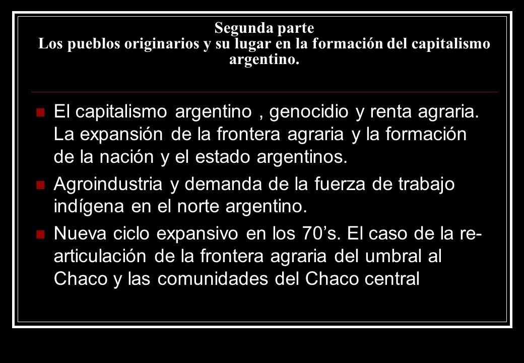 Segunda parte Los pueblos originarios y su lugar en la formación del capitalismo argentino. El capitalismo argentino, genocidio y renta agraria. La ex