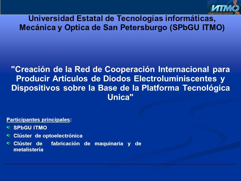 Creación de la Red dе Cooperación Internacional para Producir Artículos de Diodos Electroluminiscentes y Dispositivos sobre la Base de la Platforma Tecnológica Unica Participantes principales: SPbGU ITMO Clúster de optoelectrónica Clúster de fabricación de maquinaria y de metalistería Universidad Estatal de Tecnologías informáticas, Mecánica y Optica de San Petersburgo (SPbGU ITMO)