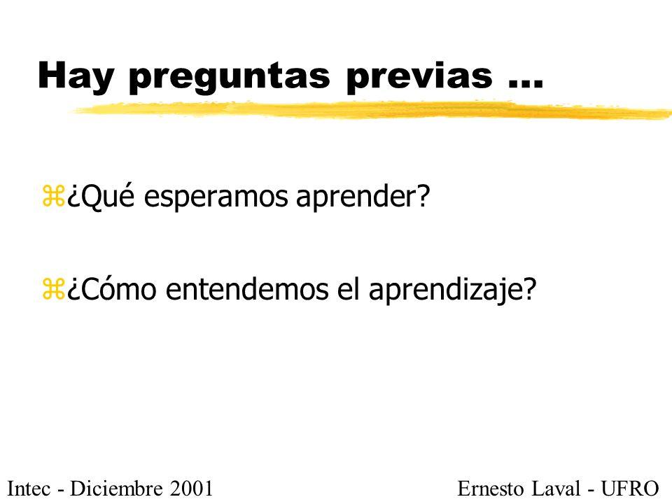Intec - Diciembre 2001Ernesto Laval - UFRO Hay preguntas previas... z¿Qué esperamos aprender? z¿Cómo entendemos el aprendizaje?