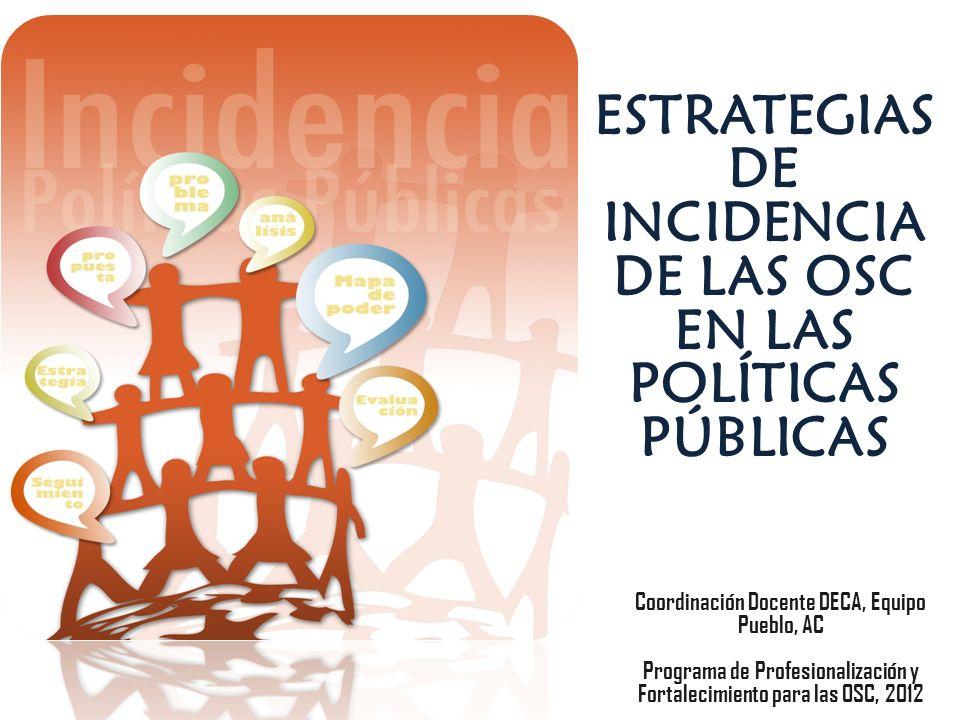 ESTRATEGIAS DE INCIDENCIA DE LAS OSC EN LAS POLÍTICAS PÚBLICAS Coordinación Docente DECA, Equipo Pueblo, AC Programa de Profesionalización y Fortaleci