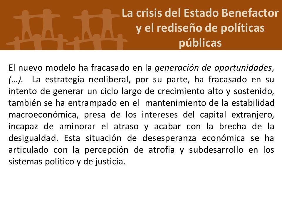 La crisis del Estado Benefactor y el rediseño de políticas públicas El nuevo modelo ha fracasado en la generación de oportunidades, (…). La estrategia