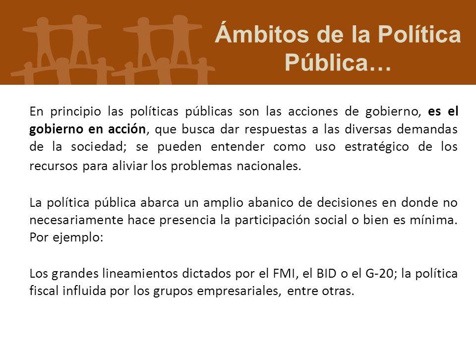 En principio las políticas públicas son las acciones de gobierno, es el gobierno en acción, que busca dar respuestas a las diversas demandas de la soc
