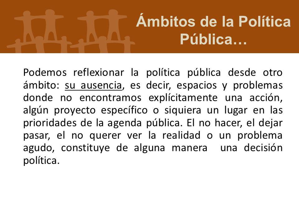 Podemos reflexionar la política pública desde otro ámbito: su ausencia, es decir, espacios y problemas donde no encontramos explícitamente una acción,