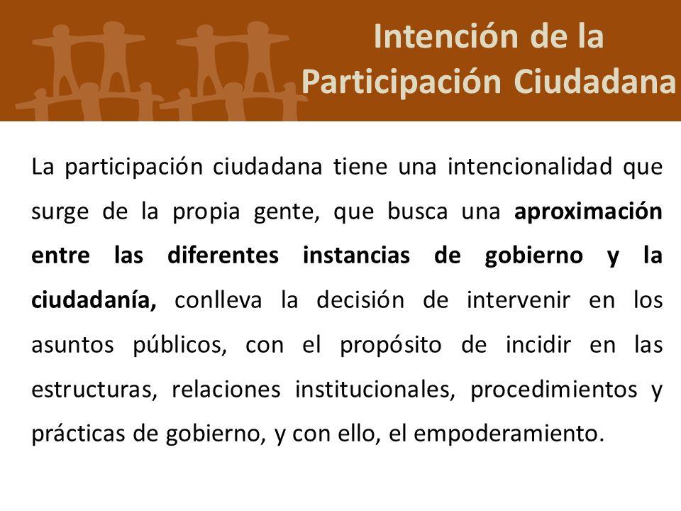 Intención de la Participación Ciudadana La participación ciudadana tiene una intencionalidad que surge de la propia gente, que busca una aproximación