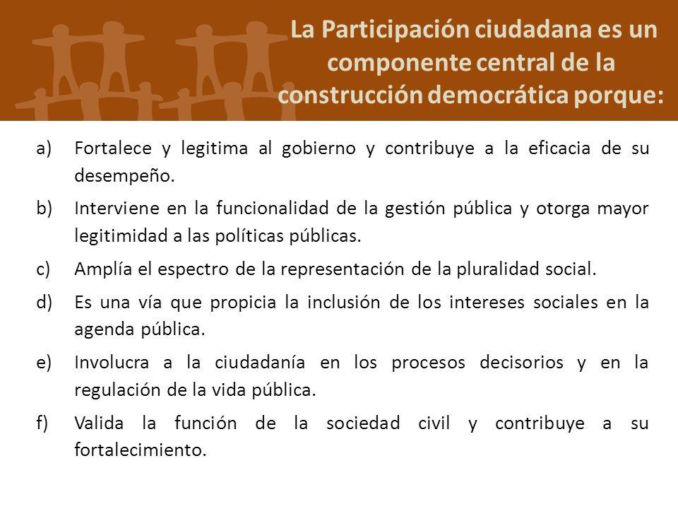 La Participación ciudadana es un componente central de la construcción democrática porque: a)Fortalece y legitima al gobierno y contribuye a la eficac