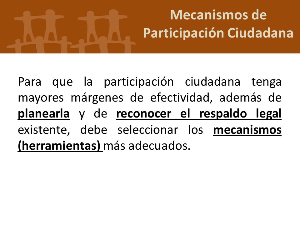 Mecanismos de Participación Ciudadana Para que la participación ciudadana tenga mayores márgenes de efectividad, además de planearla y de reconocer el