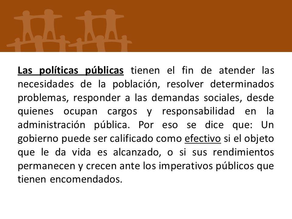 Las políticas públicas tienen el fin de atender las necesidades de la población, resolver determinados problemas, responder a las demandas sociales, d