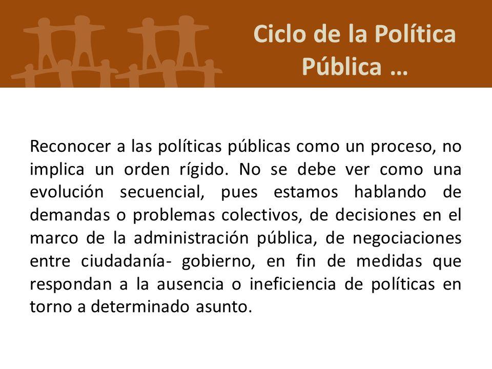 Ciclo de la Política Pública … Reconocer a las políticas públicas como un proceso, no implica un orden rígido. No se debe ver como una evolución secue