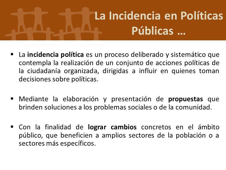 La Incidencia en Políticas Públicas … La incidencia política es un proceso deliberado y sistemático que contempla la realización de un conjunto de acc
