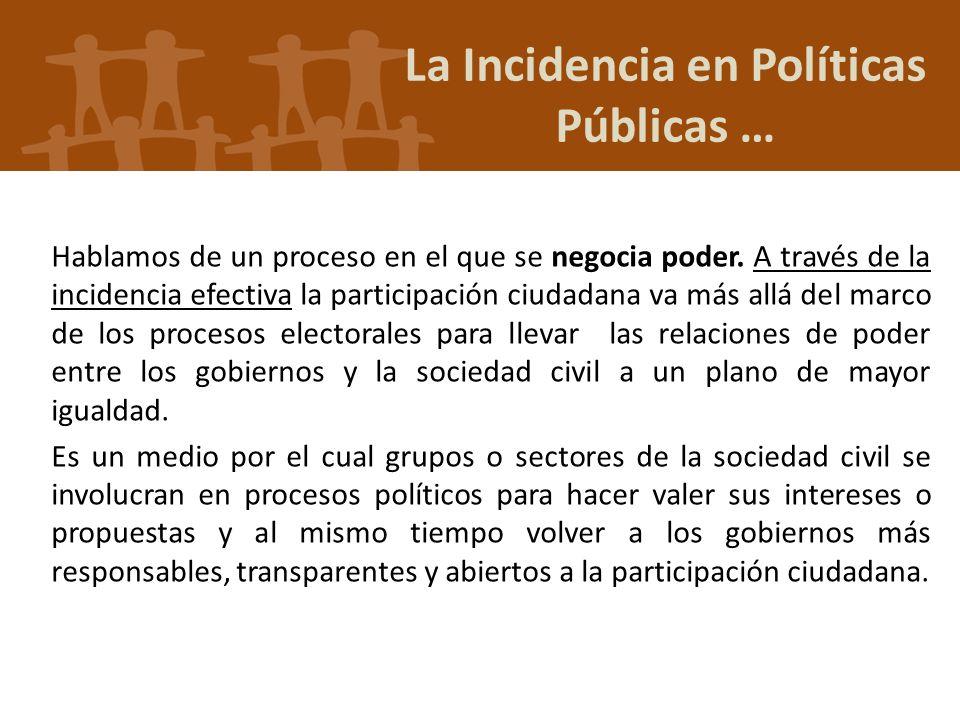 La Incidencia en Políticas Públicas … Hablamos de un proceso en el que se negocia poder. A través de la incidencia efectiva la participación ciudadana