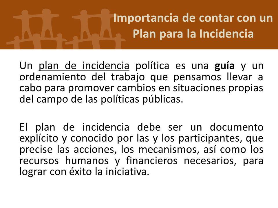 Importancia de contar con un Plan para la Incidencia Un plan de incidencia política es una guía y un ordenamiento del trabajo que pensamos llevar a ca