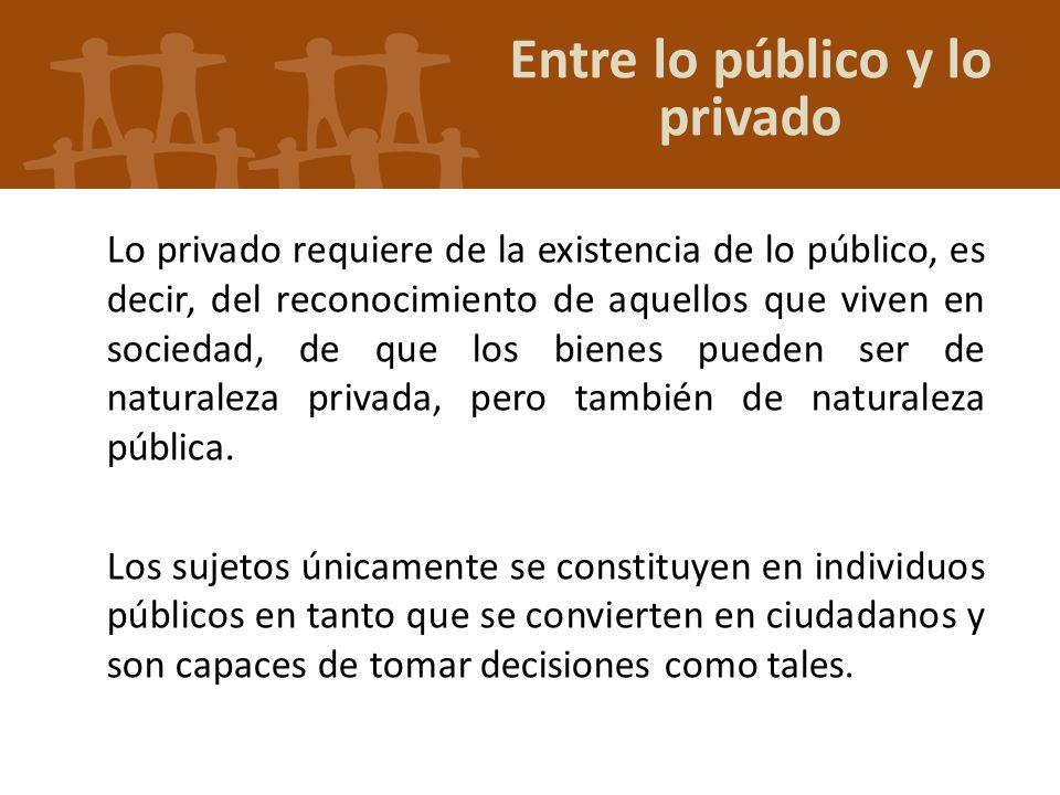Lo privado requiere de la existencia de lo público, es decir, del reconocimiento de aquellos que viven en sociedad, de que los bienes pueden ser de na