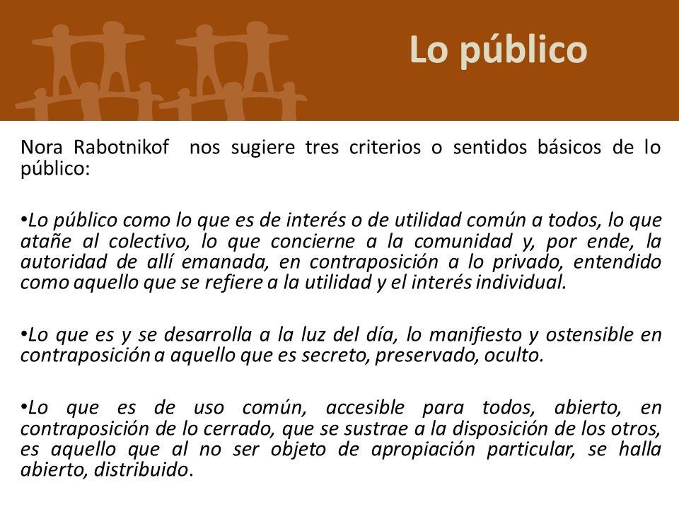 Lo público Nora Rabotnikof nos sugiere tres criterios o sentidos básicos de lo público: Lo público como lo que es de interés o de utilidad común a tod
