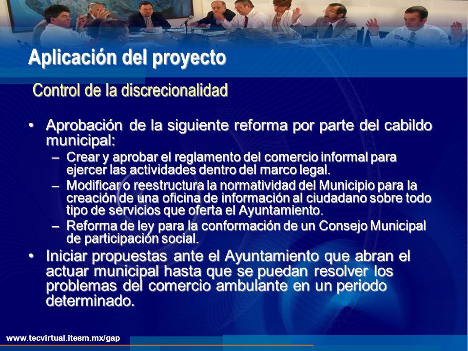 www.tecvirtual.itesm.mx/gap Aplicación del proyecto Aprobación de la siguiente reforma por parte del cabildo municipal:Aprobación de la siguiente reforma por parte del cabildo municipal: –Crear y aprobar el reglamento del comercio informal para ejercer las actividades dentro del marco legal.