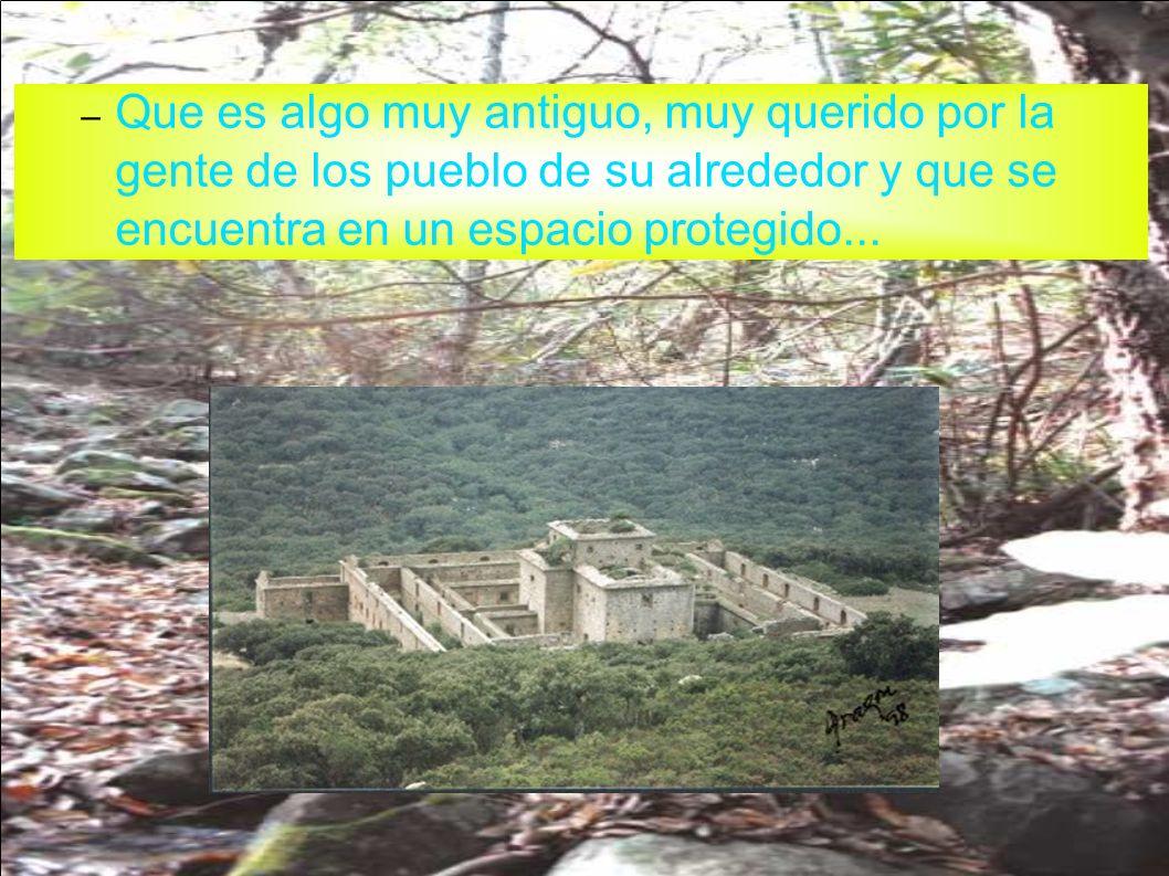 – Que es algo muy antiguo, muy querido por la gente de los pueblo de su alrededor y que se encuentra en un espacio protegido...