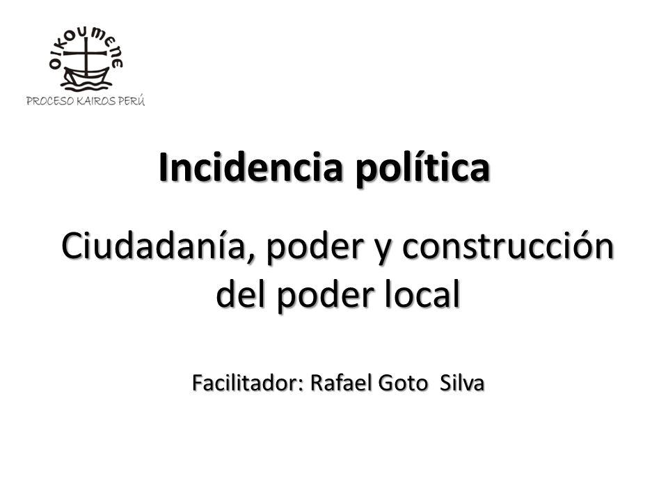 Ciudadanía, poder y construcción del poder local Facilitador: Rafael Goto Silva Incidencia política