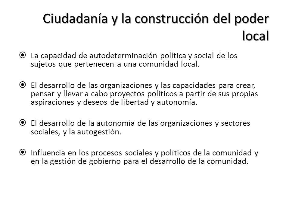 Ciudadanía y la construcción del poder local La capacidad de autodeterminación política y social de los sujetos que pertenecen a una comunidad local.