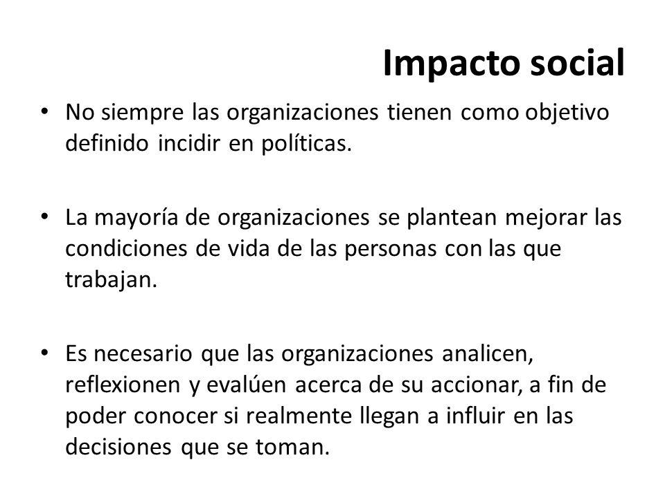 Impacto social No siempre las organizaciones tienen como objetivo definido incidir en políticas. La mayoría de organizaciones se plantean mejorar las