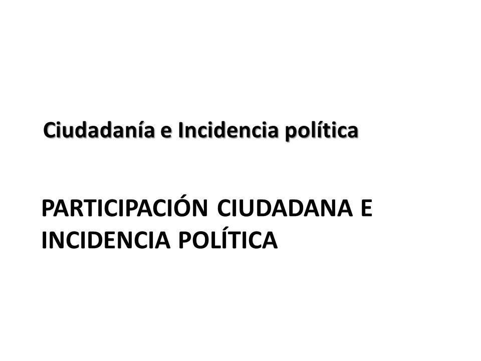 PARTICIPACIÓN CIUDADANA E INCIDENCIA POLÍTICA Ciudadanía e Incidencia política