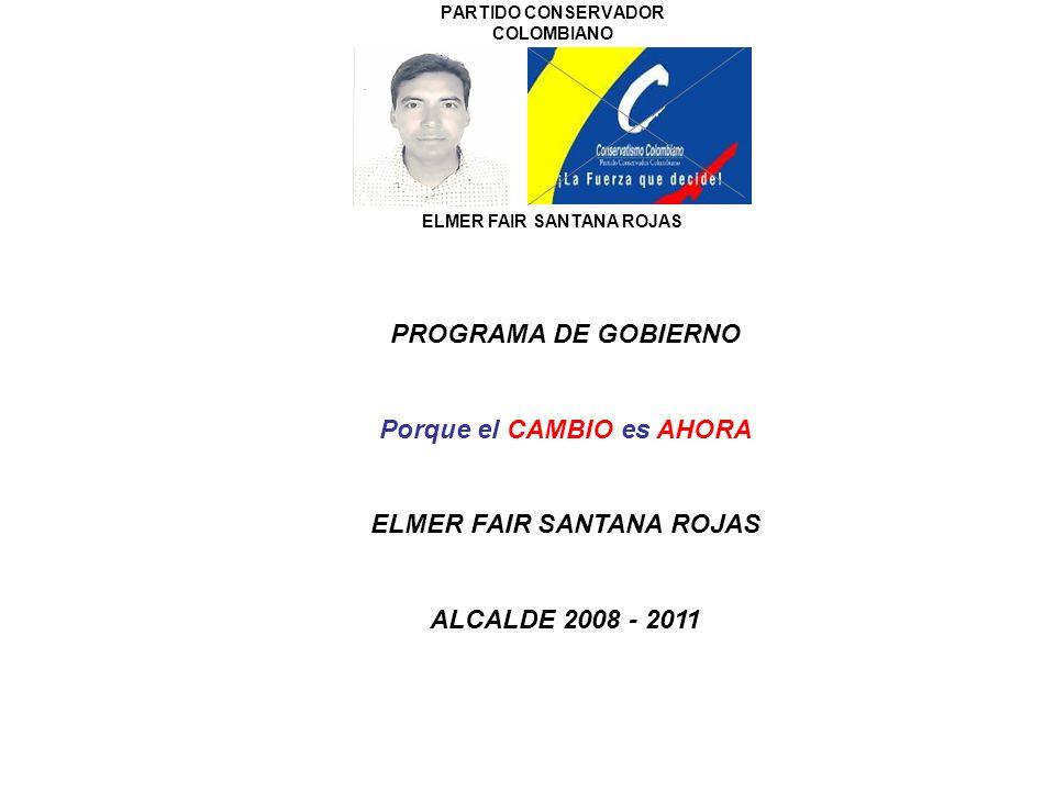 PARTIDO CONSERVADOR COLOMBIANO ELMER FAIR SANTANA ROJAS PROGRAMA DE GOBIERNO Porque el CAMBIO es AHORA ELMER FAIR SANTANA ROJAS ALCALDE 2008 - 2011