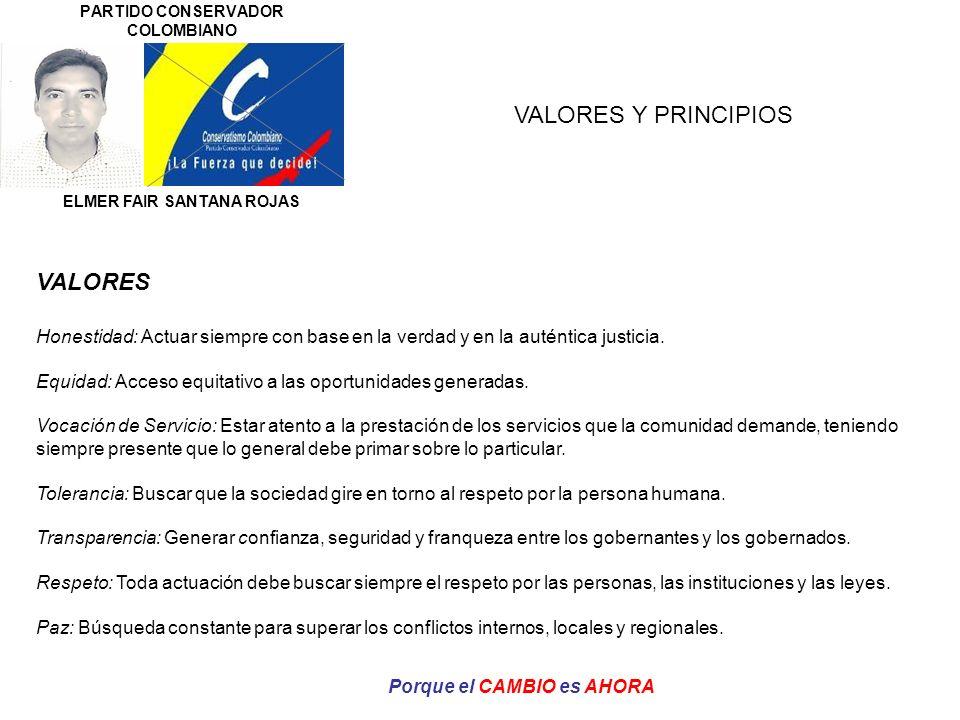 PARTIDO CONSERVADOR COLOMBIANO ELMER FAIR SANTANA ROJAS Porque el CAMBIO es AHORA VALORES Y PRINCIPIOS PRINCIPIOS Participación: en el que se generen espacios de opinión en la construcción del desarrollo del municipio y en todas las fases de la gestión pública.