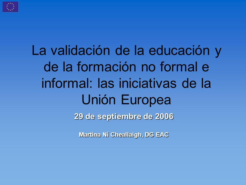 La validación de la educación y de la formación no formal e informal: las iniciativas de la Unión Europea 29 de septiembre de 2006 Martina Ní Cheallaigh, DG EAC