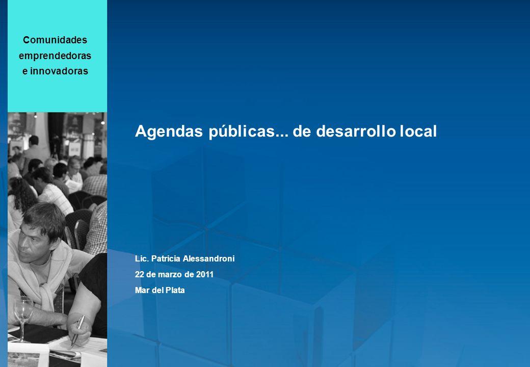 Comunidades emprendedoras e innovadoras Agendas públicas... de desarrollo local Lic. Patricia Alessandroni 22 de marzo de 2011 Mar del Plata